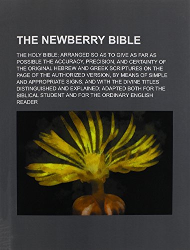 9781236152787: The Newberry Bible; The Holy Bible Arranged So as to Give as Far as Possible the Accuracy, Precision, and Certainty of the Original Hebrew and Greek S