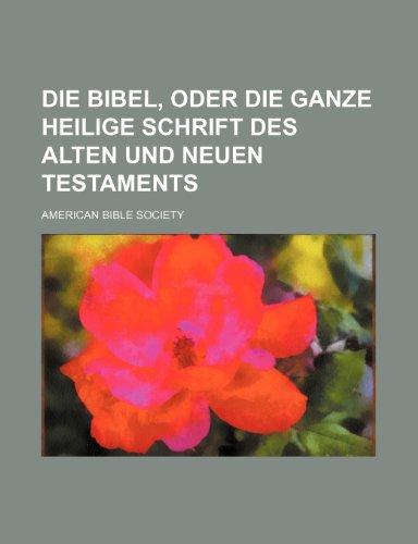 Die Bibel, Oder Die Ganze Heilige Schrift Des Alten Und Neuen Testaments (9781236153593) by American Bible Society