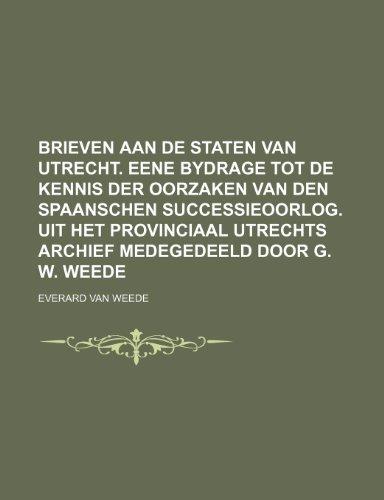9781236157454: Brieven aan de Staten van Utrecht. Eene bydrage tot de kennis der oorzaken van den spaanschen successieoorlog. Uit het provinciaal Utrechts archief medegedeeld door G. W. Weede