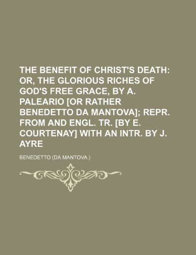 9781236158406: The benefit of Christ's death; or, The glorious riches of God's free grace, by A. Paleario [or rather Benedetto da Mantova] repr. from and Engl. tr. [by E. Courtenay] with an intr. by J. Ayre