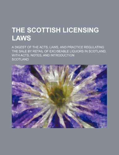 The Scottish licensing laws; a digest of the acts, laws, and practice regulating the sale by retail of exciseable liquors in Scotland, with acts, notes, and introduction (9781236159724) by Scotland