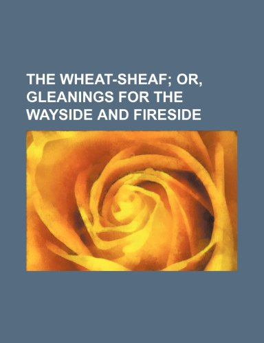 9781236161673: The wheat-sheaf; or, Gleanings for the wayside and fireside
