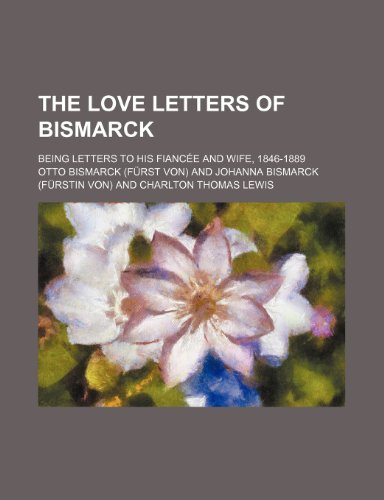 9781236171832: The love letters of Bismarck; being letters to his fiancée and wife, 1846-1889