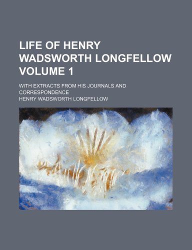 Life of Henry Wadsworth Longfellow Volume 1; with extracts from his journals and correspondence (9781236172433) by Henry Wadsworth Longfellow