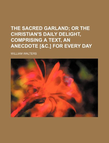 9781236173256: The sacred garland; or The Christian's daily delight, comprising a text, an anecdote [&c.] for every day
