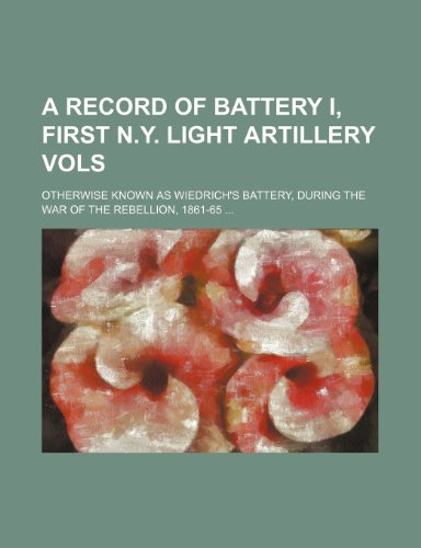 9781236178473: A record of Battery I, First N.Y. Light Artillery Vols; otherwise known as Wiedrich's Battery, during the war of the rebellion, 1861-65