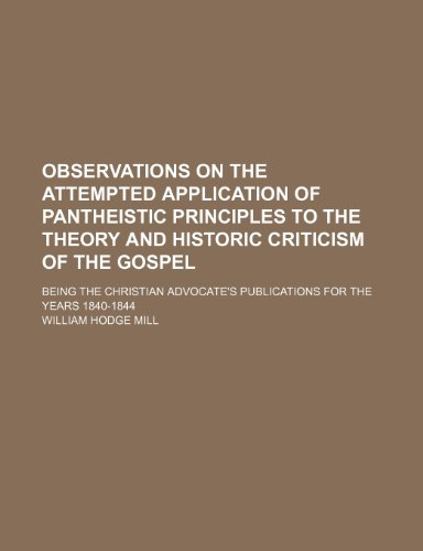9781236185907: Observations on the attempted application of pantheistic principles to the theory and historic criticism of the Gospel; Being the Christian advocate's publications for the years 1840-1844