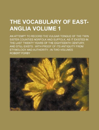 9781236186300: The vocabulary of East-Anglia Volume 1; an attempt to record the vulgar tongue of the twin sister counties Norfolk and Suffolk, as it existed in the ... with proof of its antiquity from etymology