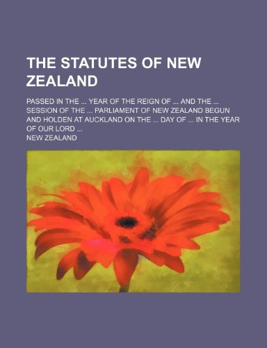 The Statutes of New Zealand; passed in the year of the reign of and the session of the Parliament of New Zealand begun and holden at Auckland on the day of in the year of Our Lord (9781236188519) by New Zealand