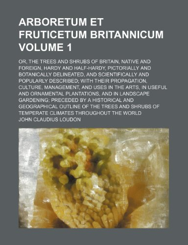 9781236190338: Arboretum et fruticetum britannicum Volume 1; or, The trees and shrubs of Britain, native and foreign, hardy and half-hardy, pictorially and ... their propagation, culture, management, an