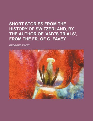 9781236191533: Short stories from the history of Switzerland, by the author of 'Amy's trials', from the Fr. of G. Favey