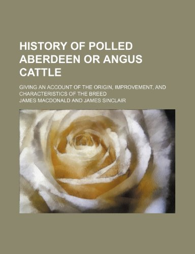 History of polled Aberdeen or Angus cattle; giving an account of the origin, improvement, and characteristics of the breed (1236193083) by James Macdonald