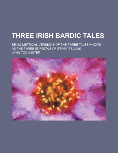 9781236200334: Three Irish bardic tales; being metrical versions of the three tales known as the Three sorrows of story-telling