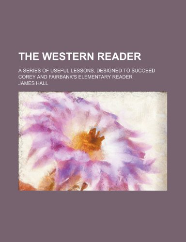 The Western reader; a series of useful lessons, designed to succeed Corey and Fairbank's Elementary reader (1236204212) by Hall, James