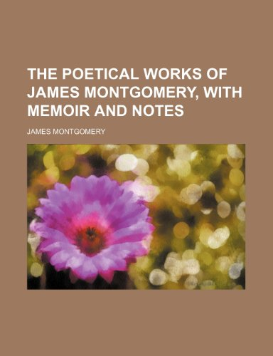 The poetical works of James Montgomery, with memoir and notes (1236204360) by James Montgomery