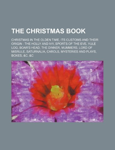 9781236220547: The Christmas book; Christmas in the olden time, its customs and their origin the holly and ivy, sports of the eve, Yule log, boar's head, the ... carols, mysteries and plays, boxes, &c. &c
