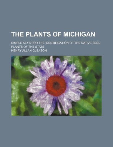 9781236221490: The plants of Michigan; simple keys for the identification of the native seed plants of the state