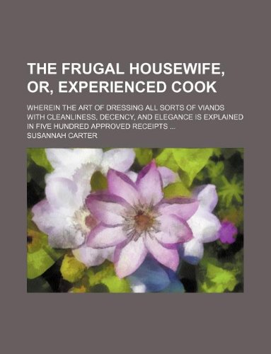 9781236225979: The frugal housewife, or, Experienced cook; wherein the art of dressing all sorts of viands with cleanliness, decency, and elegance is explained in five hundred approved receipts