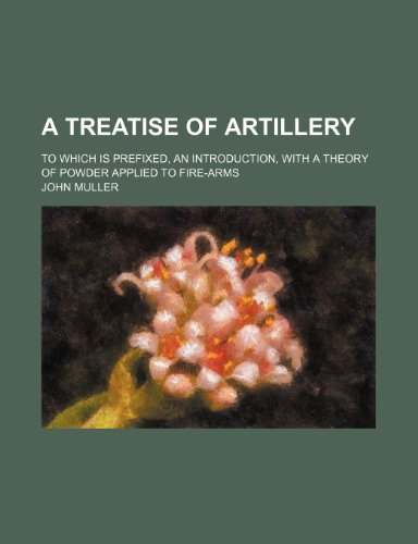 A treatise of artillery ; to which is prefixed, an introduction, with a theory of powder applied to fire-arms (1236243935) by Muller, John