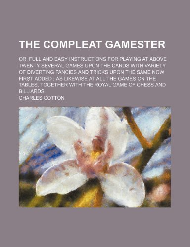 9781236244574: The compleat gamester; or, Full and easy instructions for playing at above twenty several games upon the cards with variety of diverting fancies and ... games on the tables, together with the royal