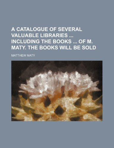 9781236245847: A catalogue of several valuable libraries including the books of M. Maty. The books will be sold