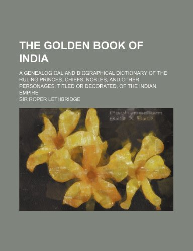 9781236250810: The Golden Book of India; A Genealogical and Biographical Dictionary of the Ruling Princes, Chiefs, Nobles, and Other Personages, Titled or Decorated,