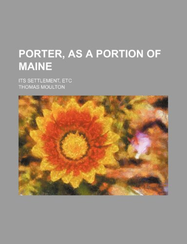 9781236256461: Porter, as a portion of Maine; its settlement, etc