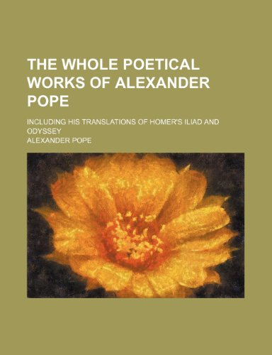 9781236257994: The whole poetical works of Alexander Pope ; including his translations of Homer's Iliad and Odyssey