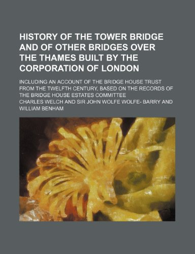 9781236273178: History of the Tower bridge and of other bridges over the Thames built by the Corporation of London; Including an account of the Bridge House trust ... records of the Bridge House estates committee