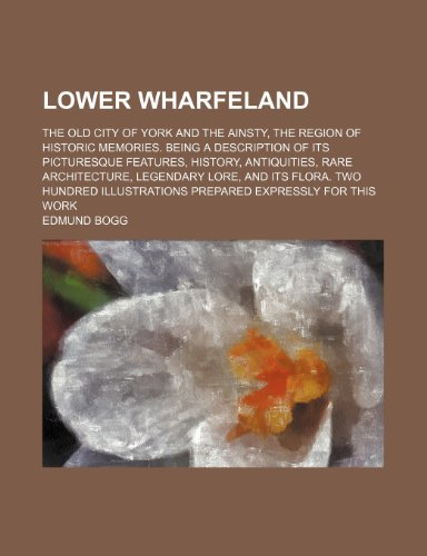 9781236273406: Lower Wharfeland; the old city of York and the Ainsty, the region of historic memories. Being a description of its picturesque features, history, ... hundred illustrations prepared expressly f