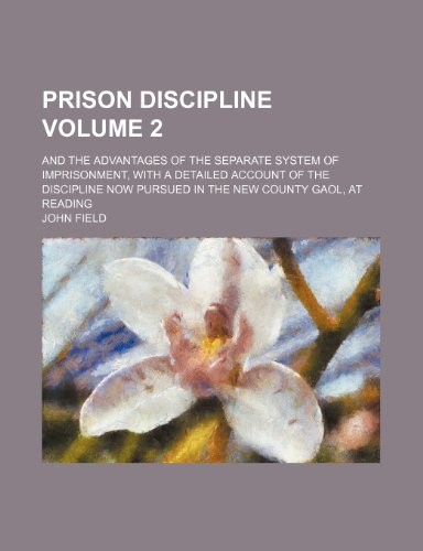 Prison discipline Volume 2; and the advantages of the separate system of imprisonment, with a detailed account of the discipline now pursued in the new County Gaol, at Reading (1236297911) by Field, John
