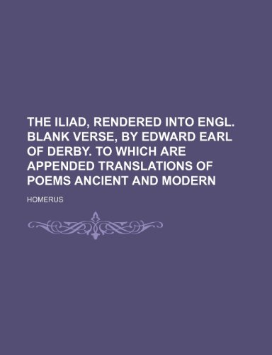 The Iliad, rendered into Engl. blank verse, by Edward earl of Derby. To which are appended translations of poems ancient and modern (1236300068) by Homerus