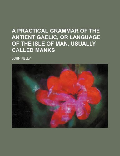 9781236309945: A practical grammar of the antient Gaelic, or language of the Isle of Man, usually called Manks