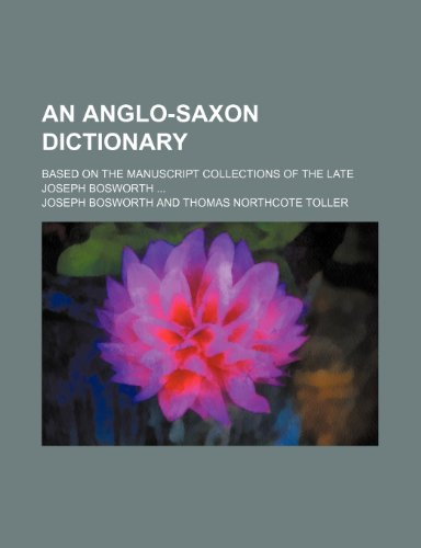 9781236316608: An Anglo-Saxon Dictionary; Based on the Manuscript Collections of the Late Joseph Bosworth