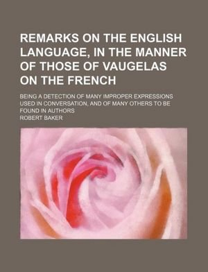 Remarks on the English language, in the manner of those of Vaugelas on the French; being a detection of many improper expressions used in conversation, and of many others to be found in authors (1236316711) by Robert Baker