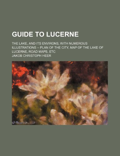 9781236321589: Guide to Lucerne; The Lake, and Its Environs, with Numerous Illustrations -- Plan of the City, Map of the Lake of Lucerne, Road Maps, Etc