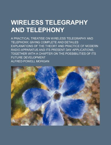 Wireless telegraphy and telephony; a practical treatise on wireless telegraphy and telephony, giving complete and detailes explanations of the theort ... together with a chapter on the p (1236325680) by Alfred Powell Morgan