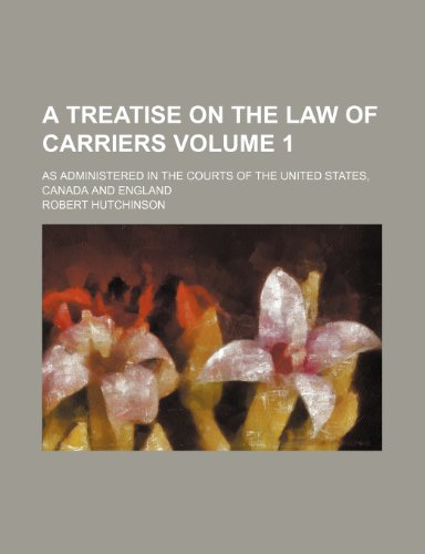 A treatise on the law of carriers Volume 1; as administered in the courts of the United States, Canada and England (1236326393) by Hutchinson, Robert