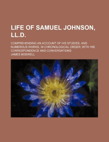 Life of Samuel Johnson, LL.D.; comprehending an account of his studies, and numerous works, in chronological order with his correspondence and conversations (9781236333018) by James Boswell