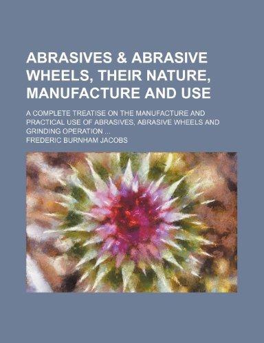 Abrasives & abrasive wheels, their nature, manufacture: Frederic Burnham Jacobs