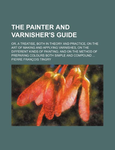 9781236335715: The Painter and Varnisher's Guide; Or, a Treatise, Both in Theory and Practice, on the Art of Making and Applying Varnishes, on the Different Kinds of