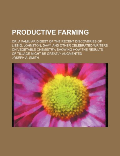 Productive farming; or, A familiar digest of the recent discoveries of Liebig, Johnston, Davy, and other celebrated writers on vegetable chemistry ... results of tillage might be greatly augmented (1236337131) by Joseph A. Smith