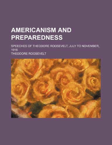 Americanism and Preparedness; Speeches of Theodore Roosevelt,: IV Theodore Roosevelt