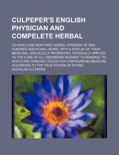 Culpeper's English Physician and Compelete Herbal; To Which Are Now First Added, Upwards of One Hundred Additional Herbs, with a Display of Their Medi (9781236338624) by Culpeper, Nicholas