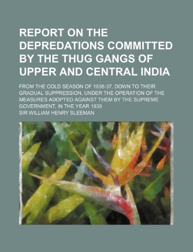 9781236350961: Report on the Depredations Committed by the Thug Gangs of Upper and Central India; From the Cold Season of 1836-37, Down to Their Gradual Suppression,