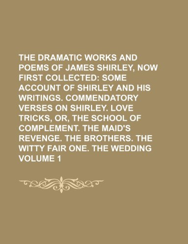 9781236356680: The Dramatic Works and Poems of James Shirley, Now First Collected Volume 1; Some account of Shirley and his writings. Commendatory verses on ... The brothers. The witty fair one. The we