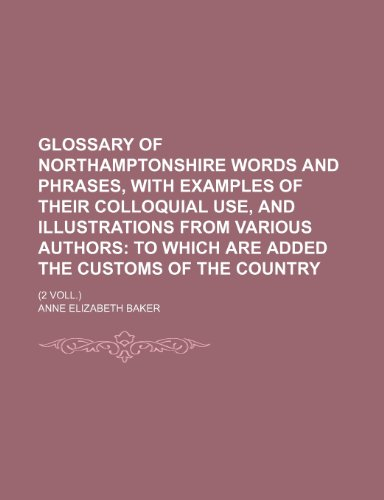 9781236365170: Glossary of Northamptonshire words and phrases, with examples of their colloquial use, and illustrations from various authors; to which are added the customs of the country. (2 Voll.)