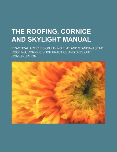 The Roofing, Cornice and Skylight Manual; Practical Articles on Laying Flat and Standing Seam ...