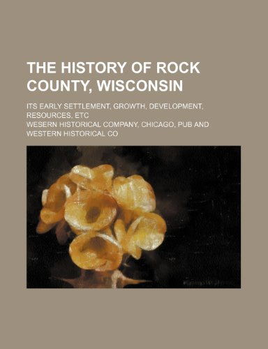 9781236390455: The history of Rock County, Wisconsin; its early settlement, growth, development, resources, etc
