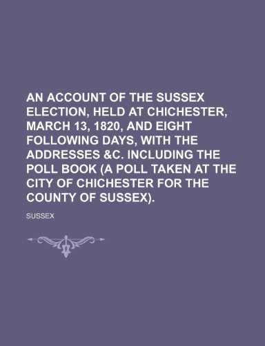 9781236392084: An Account of the Sussex Election, Held at Chichester, March 13, 1820, and Eight Following Days, with the Addresses &C. Including the Poll Book (a Po